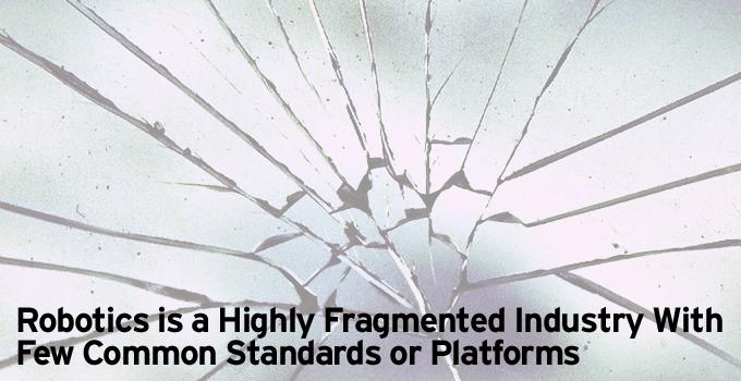 Robotics is a Highly Fragmented Industry With Few Common Standards or Platforms