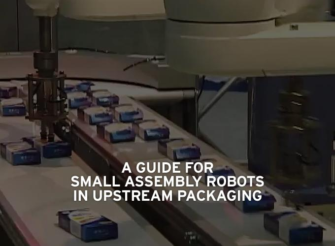A Guide For Small Assembly Robots In Upstream Packaging Processes