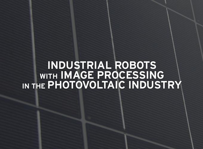 Industrial Robots with Image Processing in the Photovoltaic Industry