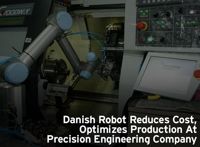 Danish Robot Reduces Cost, Optimizes Production At Precision Engineering Company