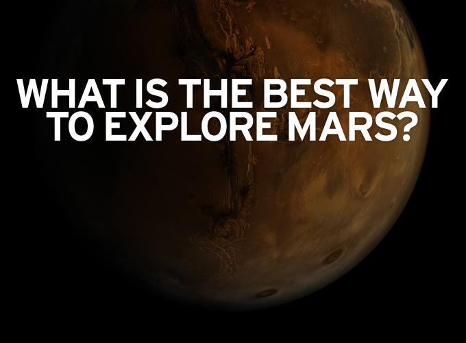 What is the best way to explore Mars?