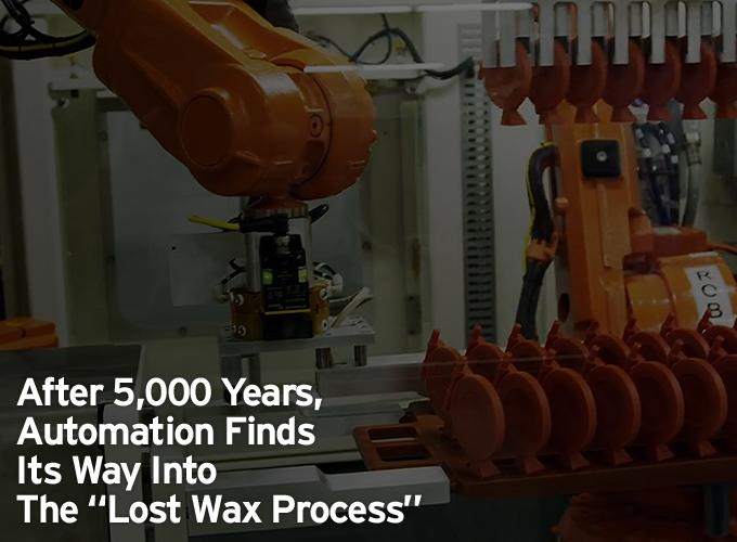 "After 5,000 Years, Automation Finds Its Way Into The ""Lost Wax Process"""