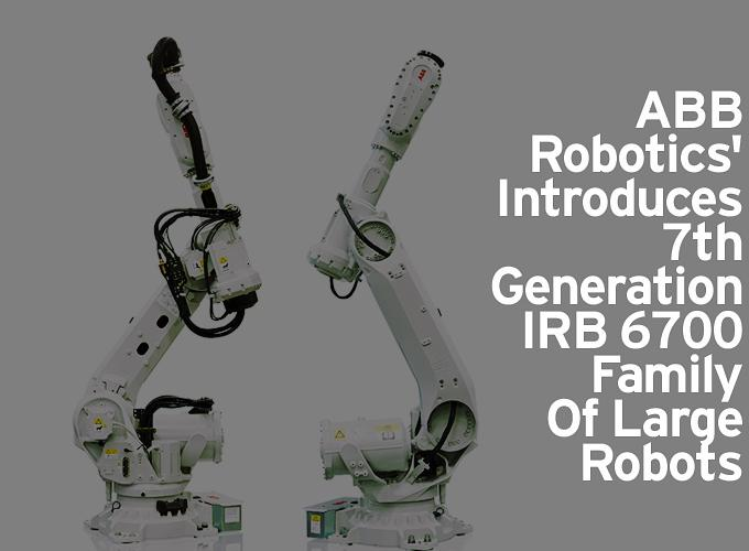 ABB Robotics' Introduces 7th Generation IRB 6700 Family Of Large Robots