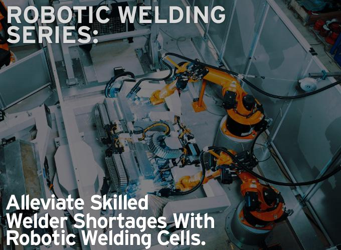 Robotic Welding Series: Alleviate Skilled Welder Shortages With Robotic Welding Cells