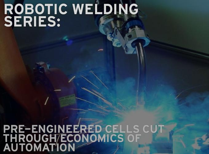 Robotic Welding Series: Pre-engineered Cells Cut Through Economics of Automation