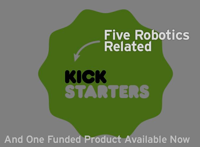 5 Robotics Related Kickstarters And One Funded Product Available Now
