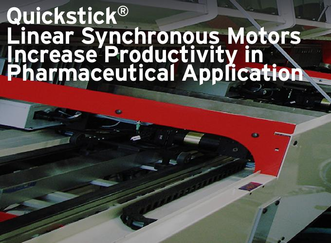 Quickstick® Linear Synchronous Motors Increase Productivity in Pharmaceutical Application