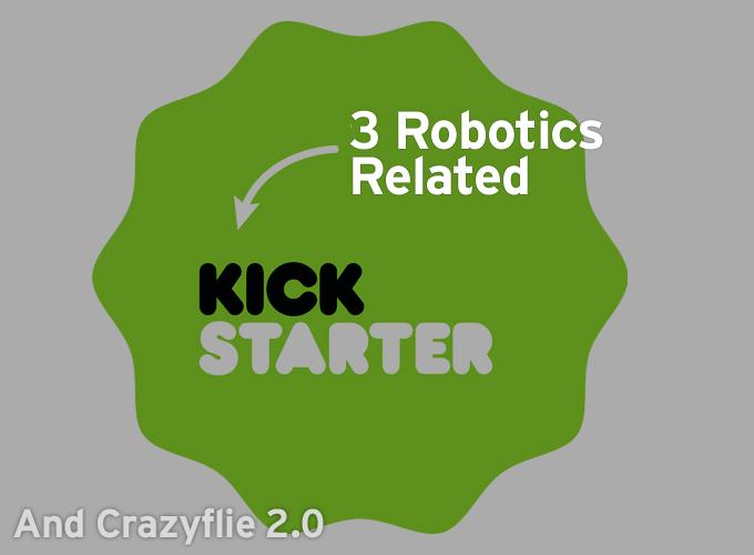 3 Robotics Related Kickstarters And Crazyflie 2
