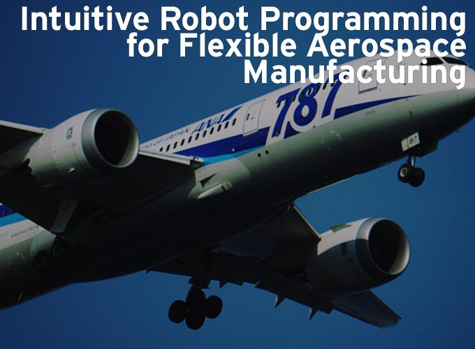 Intuitive Robot Programming for Flexible Aerospace Manufacturing