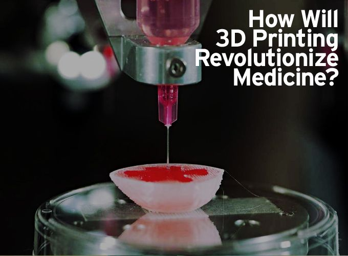 How Will 3D Printing Revolutionize Medicine?