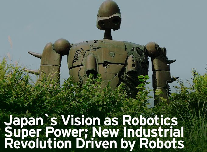 Japan`s Vision as Robotics Super Power; New Industrial Revolution Driven by Robots