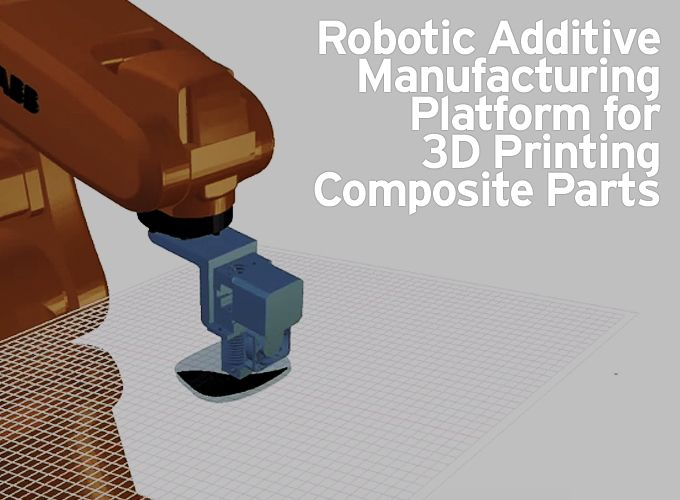 Robotic Additive Manufacturing Platform for 3D Printing Composite Parts