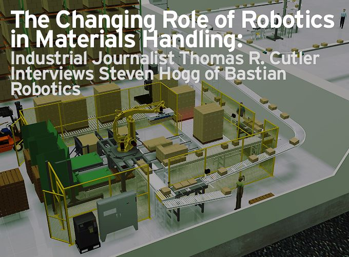 The Changing Role of Robotics in Materials Handling: Industrial Journalist Thomas R. Cutler Interviews Steven Hogg of Bastian Robotics