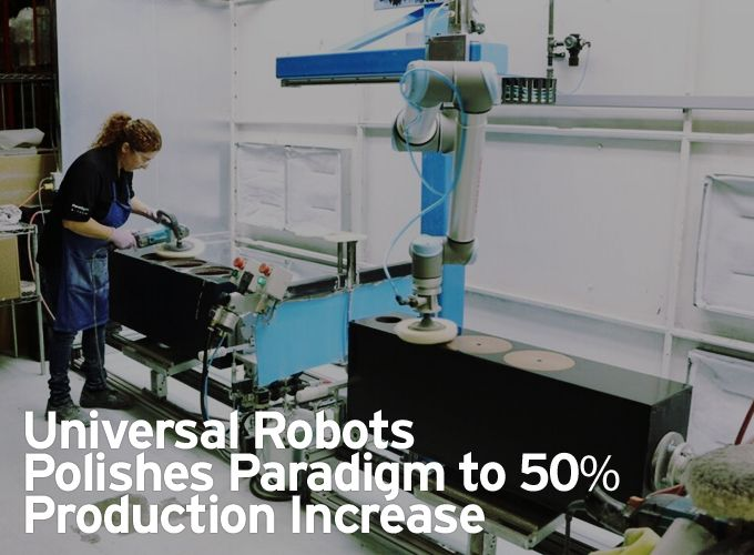 Universal Robots Polishes Paradigm to 50% Production Increase