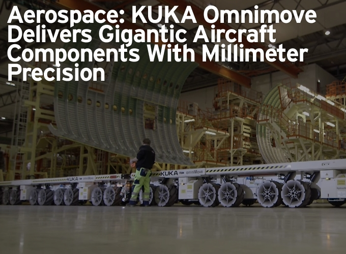 Aerospace: KUKA Omnimove Delivers Gigantic Aircraft Components With Millimeter Precision