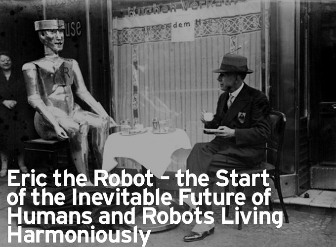 Eric the Robot – the Start of the Inevitable Future of Humans and Robots Living Harmoniously